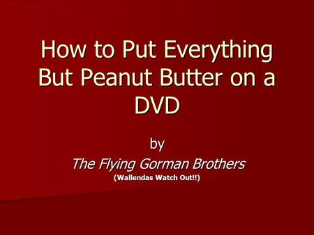 How to Put Everything But Peanut Butter on a DVD by The Flying Gorman Brothers (Wallendas Watch Out!!)