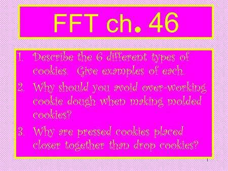 1 FFT ch. 46 1.Describe the 6 different types of cookies. Give examples of each. 2.Why should you avoid over-working cookie dough when making molded cookies?