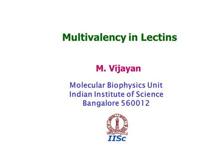 Multivalency in Lectins M. Vijayan Molecular Biophysics Unit Indian Institute of Science Bangalore 560012.