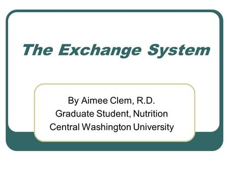The Exchange System By Aimee Clem, R.D. Graduate Student, Nutrition Central Washington University.