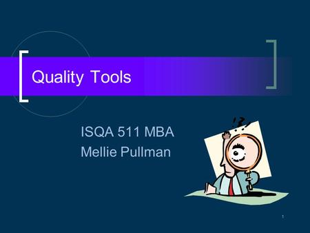 Quality Tools ISQA 511 MBA Mellie Pullman 1. Managing Quality Quality defined Quality assurance  Continuous improvement tools  Statistical quality control.