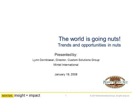 1 © 2007 Mintel International Group. All rights reserved. insight + impact The world is going nuts! Trends and opportunities in nuts Presented by: Lynn.