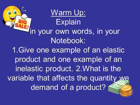 Warm Up: Explain in your own words, in your Notebook: 1.Give one example of an elastic product and one example of an inelastic product. 2.What is the variable.
