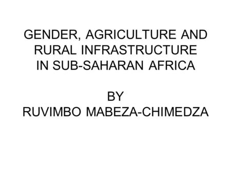 GENDER, AGRICULTURE AND RURAL INFRASTRUCTURE IN SUB-SAHARAN AFRICA BY RUVIMBO MABEZA-CHIMEDZA.