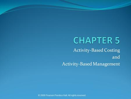 © 2009 Pearson Prentice Hall. All rights reserved. Activity-Based Costing and Activity-Based Management.