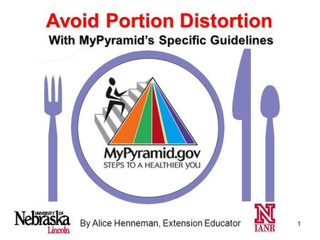1 By Alice Henneman, Extension Educator With MyPyramid's Specific Guidelines Avoid Portion Distortion.