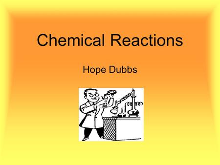 Chemical Reactions Hope Dubbs. Chemical Reactions and Equations Chemical reactions occur when a substance undergoes a chemical change Reactions take place.