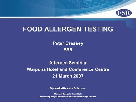 Manaaki Tangata Taiao Hoki protecting people and their environment through science Specialist Science Solutions FOOD ALLERGEN TESTING Peter Cressey ESR.