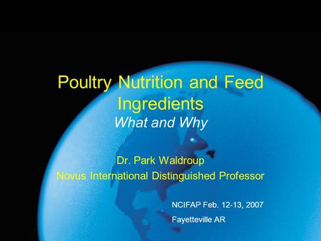 Poultry Nutrition and Feed Ingredients What and Why Dr. Park Waldroup Novus International Distinguished Professor NCIFAP Feb. 12-13, 2007 Fayetteville.