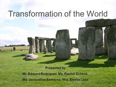 Transformation of the World Presented by Mr. Edward Rodriguez, Ms. Rachel Schenk, Ms. Jacqueline Samayoa, Mrs. Elyssa Lazo.