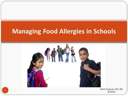 Beth Foland, MS, RD 4/2014 Managing Food Allergies in Schools 1.