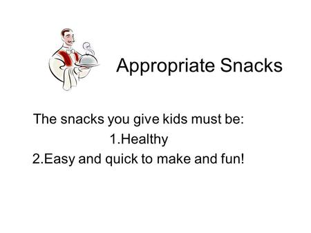 Appropriate Snacks The snacks you give kids must be: 1.Healthy 2.Easy and quick to make and fun!