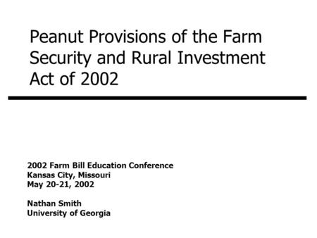 Peanut Provisions of the Farm Security and Rural Investment Act of 2002 2002 Farm Bill Education Conference Kansas City, Missouri May 20-21, 2002 Nathan.