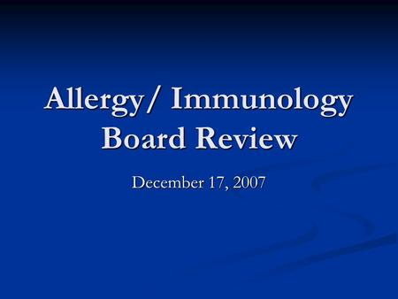 Allergy/ Immunology Board Review December 17, 2007.