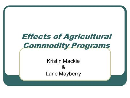 Effects of Agricultural Commodity Programs Kristin Mackie & Lane Mayberry.