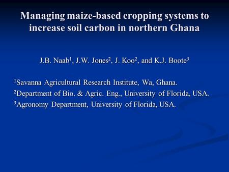 Managing maize-based cropping systems to increase soil carbon in northern Ghana J.B. Naab 1, J.W. Jones 2, J. Koo 2, and K.J. Boote 3 1 Savanna Agricultural.