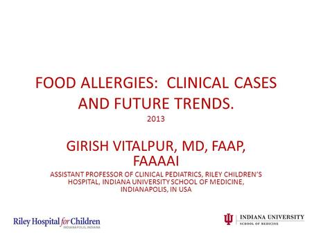 GIRISH VITALPUR, MD, FAAP, FAAAAI ASSISTANT PROFESSOR OF CLINICAL PEDIATRICS, RILEY CHILDREN'S HOSPITAL, INDIANA UNIVERSITY SCHOOL OF MEDICINE, INDIANAPOLIS,
