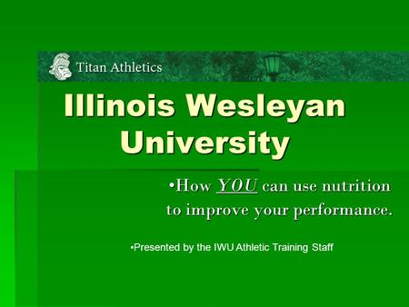 Illinois Wesleyan University How YOU can use nutrition to improve your performance. Presented by the IWU Athletic Training Staff.