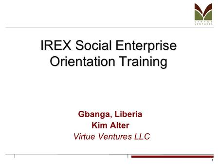 1 IREX Social Enterprise Orientation Training Gbanga, Liberia Kim Alter Virtue Ventures LLC.