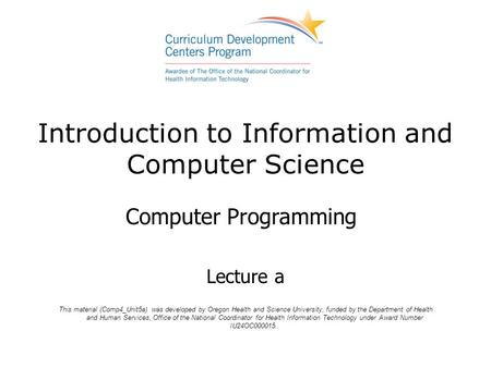 Introduction to Information and Computer Science Computer Programming Lecture a This material (Comp4_Unit5a) was developed by Oregon Health and Science.