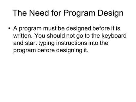 The Need for Program Design A program must be designed before it is written. You should not go to the keyboard and start typing instructions into the program.