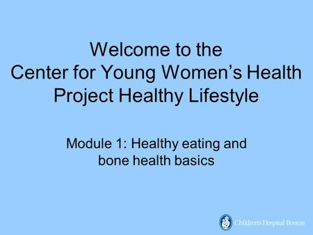 Welcome to the Center for Young Women's Health Project Healthy Lifestyle Module 1: Healthy eating and bone health basics.
