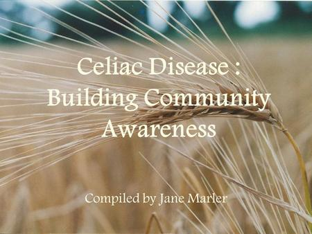 Celiac Disease : Building Community Awareness Compiled by Jane Marler.