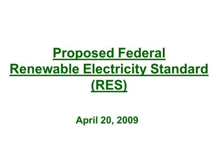 Proposed Federal Renewable Electricity Standard (RES) April 20, 2009.
