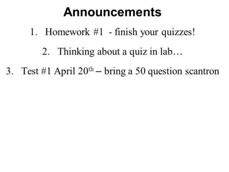 Announcements 1.Homework #1 - finish your quizzes! 2.Thinking about a quiz in lab … 3.Test #1 April 20 th – bring a 50 question scantron.