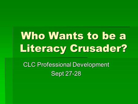 Who Wants to be a Literacy Crusader? CLC Professional Development Sept 27-28.