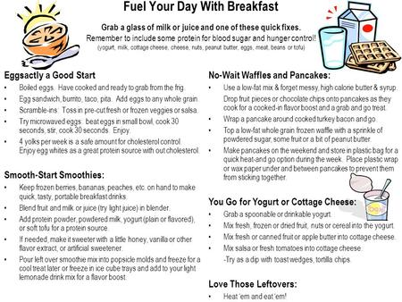 Fuel Your Day With Breakfast Grab a glass of milk or juice and one of these quick fixes. Remember to include some protein for blood sugar and hunger control!