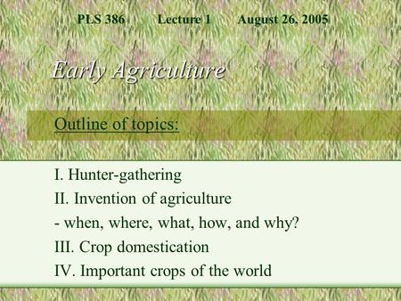 Early Agriculture Outline of topics: I. Hunter-gathering II. Invention of agriculture - when, where, what, how, and why? III. Crop domestication IV. Important.