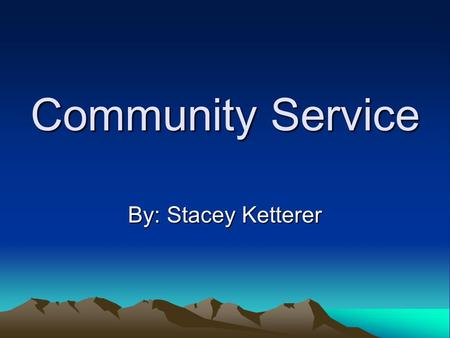 Community Service By: Stacey Ketterer.