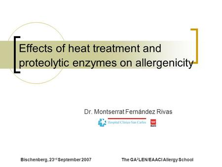 Bischenberg, 23 rd September 2007The GA 2 LEN/EAACI Allergy School Effects of heat treatment and proteolytic enzymes on allergenicity Dr. Montserrat Fernández.