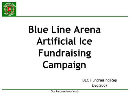 Our Purpose is our Youth Blue Line Arena Artificial Ice Fundraising Campaign BLC Fundraising Rep Dec 2007.