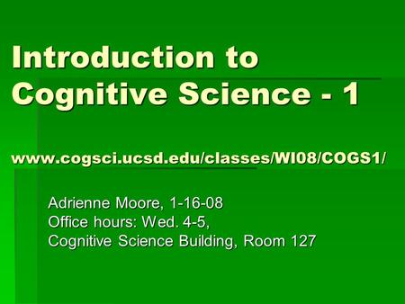 Introduction to Cognitive Science - 1 www.cogsci.ucsd.edu/classes/WI08/COGS1/ Adrienne Moore, 1-16-08 Office hours: Wed. 4-5, Cognitive Science Building,