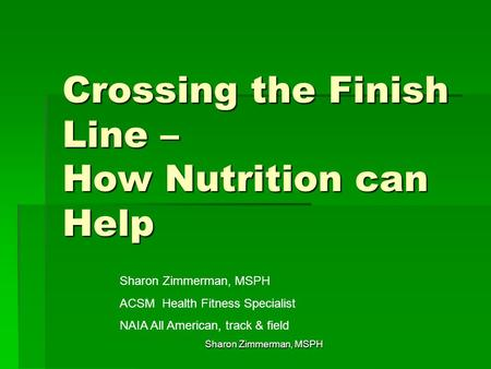 Crossing the Finish Line – How Nutrition can Help Sharon Zimmerman, MSPH ACSM Health Fitness Specialist NAIA All American, track & field Sharon Zimmerman,