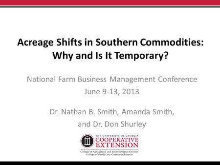 Acreage Shifts in Southern Commodities: Why and Is It Temporary? National Farm Business Management Conference June 9-13, 2013 Dr. Nathan B. Smith, Amanda.