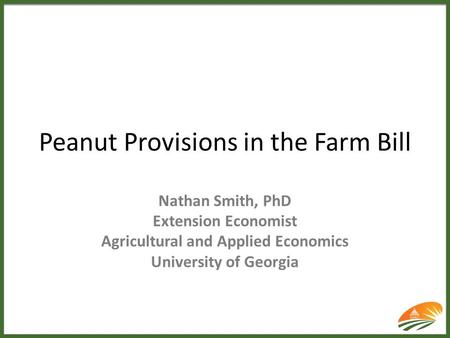 Peanut Provisions in the Farm Bill Nathan Smith, PhD Extension Economist Agricultural and Applied Economics University of Georgia.