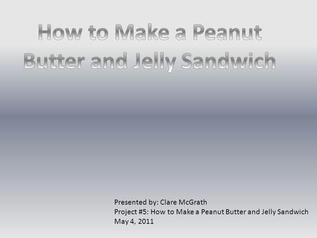 Presented by: Clare McGrath Project #5: How to Make a Peanut Butter and Jelly Sandwich May 4, 2011.