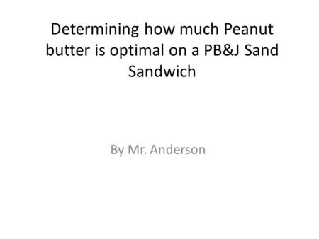 Determining how much Peanut butter is optimal on a PB&J Sand Sandwich By Mr. Anderson.
