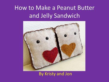How to Make a Peanut Butter and Jelly Sandwich By Kristy and Jon.