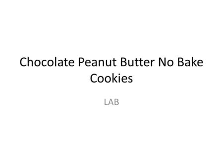 Chocolate Peanut Butter No Bake Cookies LAB. EQUIPMENT CHEF- get out and wash DRY measuring cups 1 c liquid measuring cup Measuring spoons 1 large saucepan.