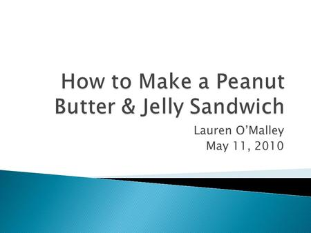 Lauren O'Malley May 11, 2010.  Purpose: To teach the art of mastering the Peanut Butter & Jelly sandwich.  Audience: The audience includes people 8.