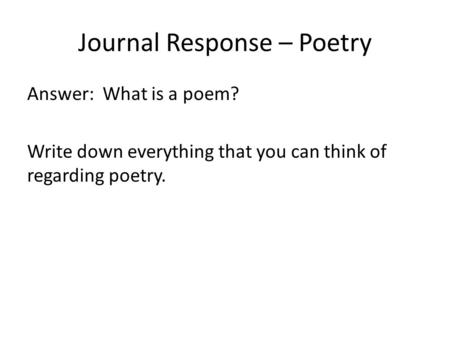 Journal Response – Poetry Answer: What is a poem? Write down everything that you can think of regarding poetry.