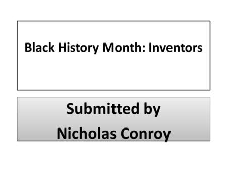 Black History Month: Inventors Submitted by Nicholas Conroy Submitted by Nicholas Conroy.