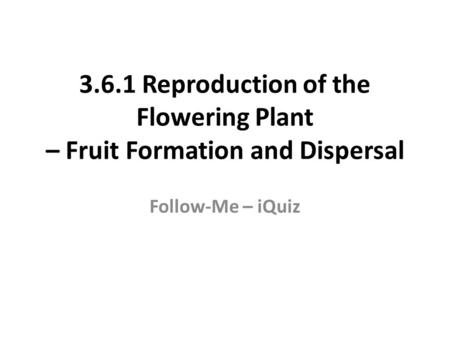 3.6.1 Reproduction of the Flowering Plant – Fruit Formation and Dispersal Follow-Me – iQuiz.