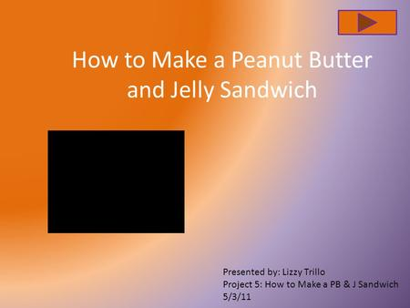 How to Make a Peanut Butter and Jelly Sandwich Presented by: Lizzy Trillo Project 5: How to Make a PB & J Sandwich 5/3/11.
