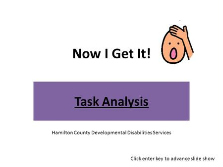 Now I Get It! Task Analysis Hamilton County Developmental Disabilities Services Click enter key to advance slide show.