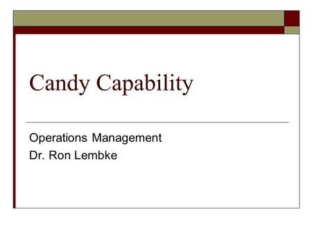 Candy Capability Operations Management Dr. Ron Lembke.
